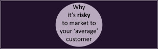 Why it's risky to markt to your average customer